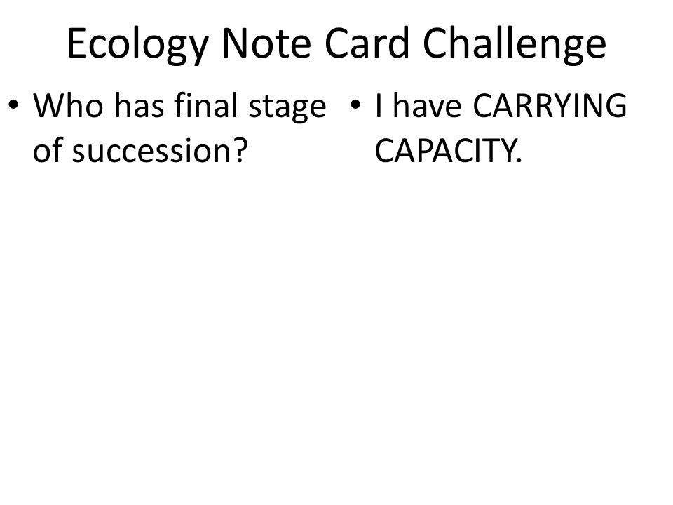 Ecology Note Card Challenge Who has final stage of succession? I have CARRYING CAPACITY.