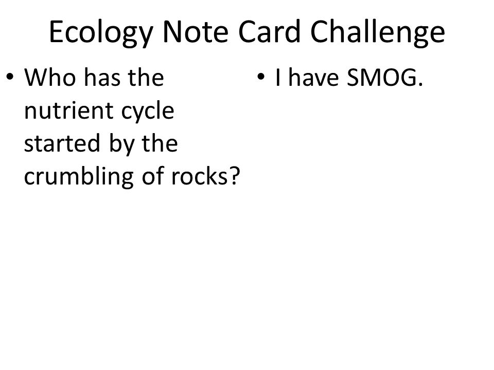 Ecology Note Card Challenge Who has the nutrient cycle started by the crumbling of rocks? I have SMOG.