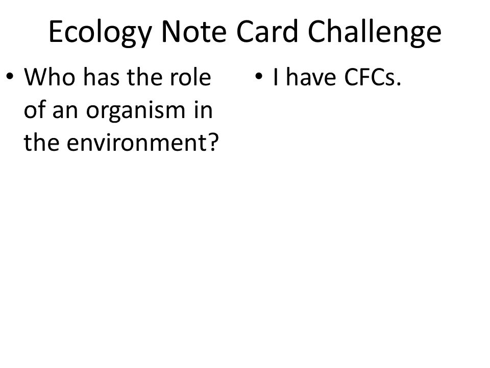 Ecology Note Card Challenge Who has the role of an organism in the environment I have CFCs.