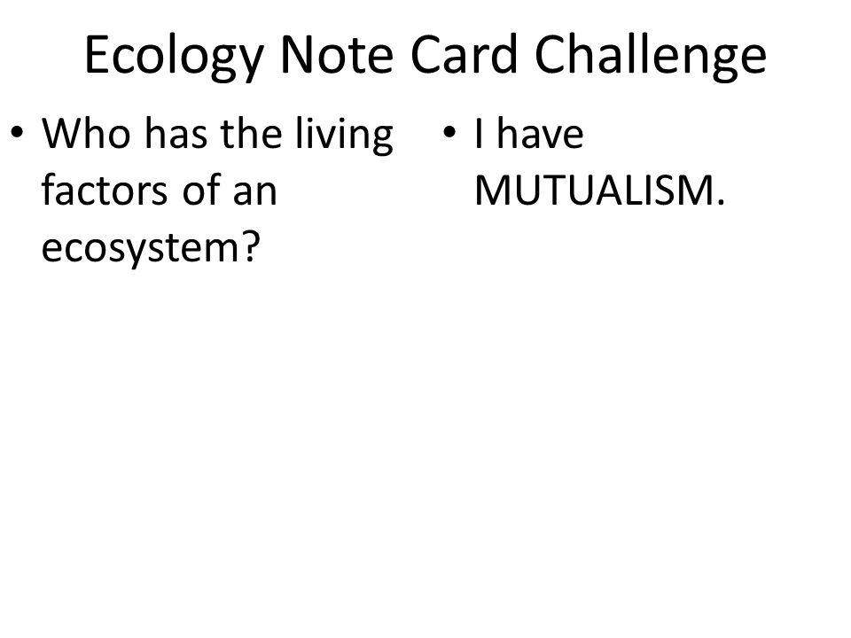 Ecology Note Card Challenge Who has the living factors of an ecosystem I have MUTUALISM.
