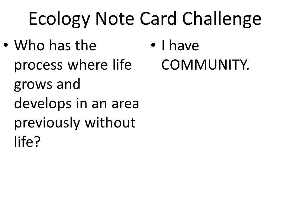 Ecology Note Card Challenge Who has the process where life grows and develops in an area previously without life? I have COMMUNITY.