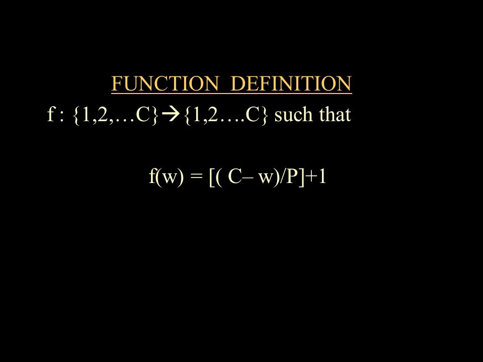 FUNCTION DEFINITION f : {1,2,…C} {1,2….C} such that f(w) = [( C– w)/P]+1