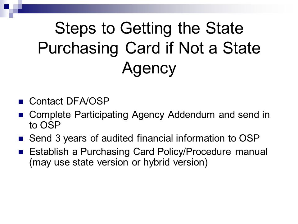 Steps to Getting the State Purchasing Card if Not a State Agency Contact DFA/OSP Complete Participating Agency Addendum and send in to OSP Send 3 year
