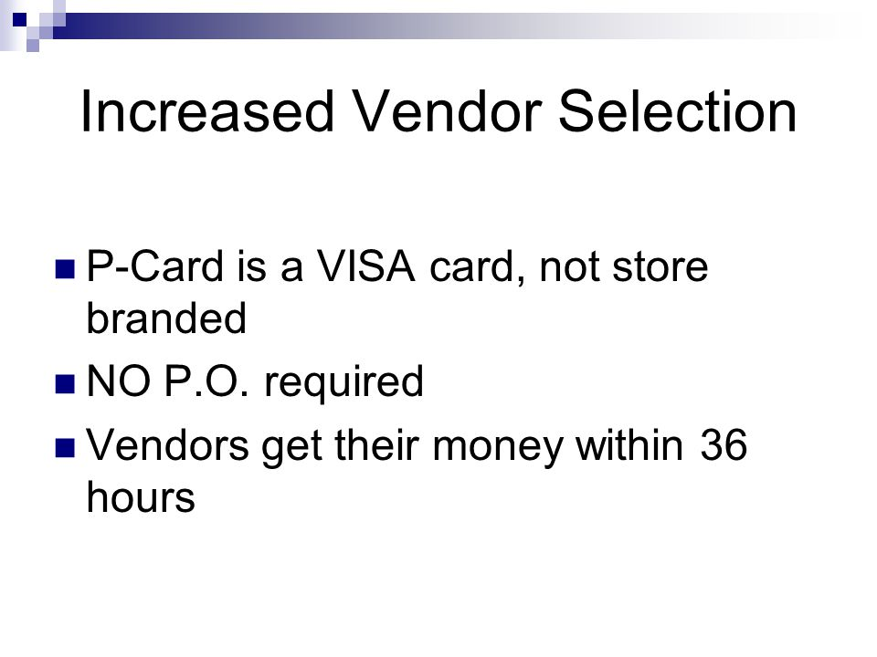Increased Vendor Selection P-Card is a VISA card, not store branded NO P.O. required Vendors get their money within 36 hours