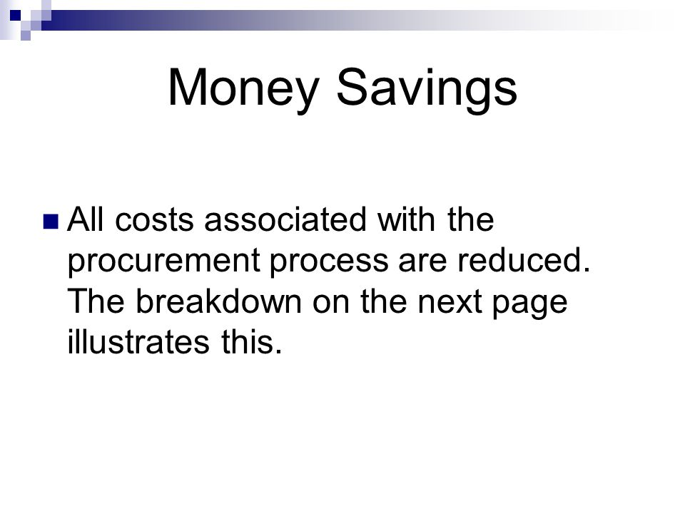Money Savings All costs associated with the procurement process are reduced. The breakdown on the next page illustrates this.