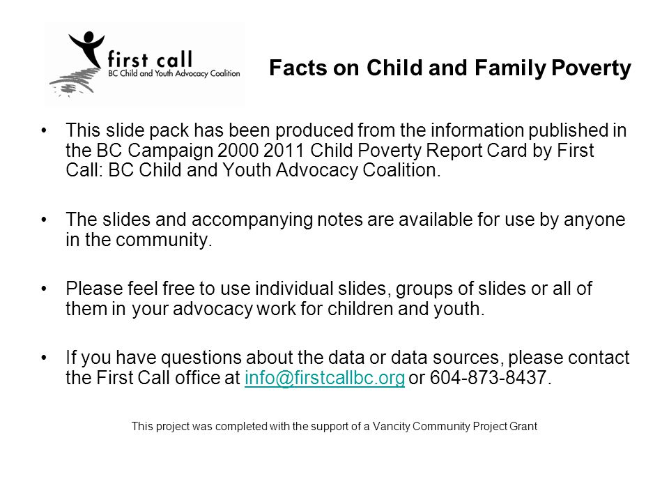 This slide pack has been produced from the information published in the BC Campaign 2000 2011 Child Poverty Report Card by First Call: BC Child and Youth Advocacy Coalition.