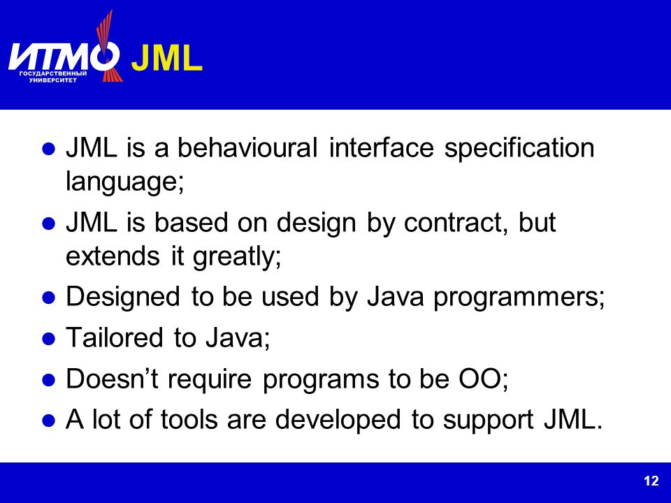 12 JML JML is a behavioural interface specification language; JML is based on design by contract, but extends it greatly; Designed to be used by Java