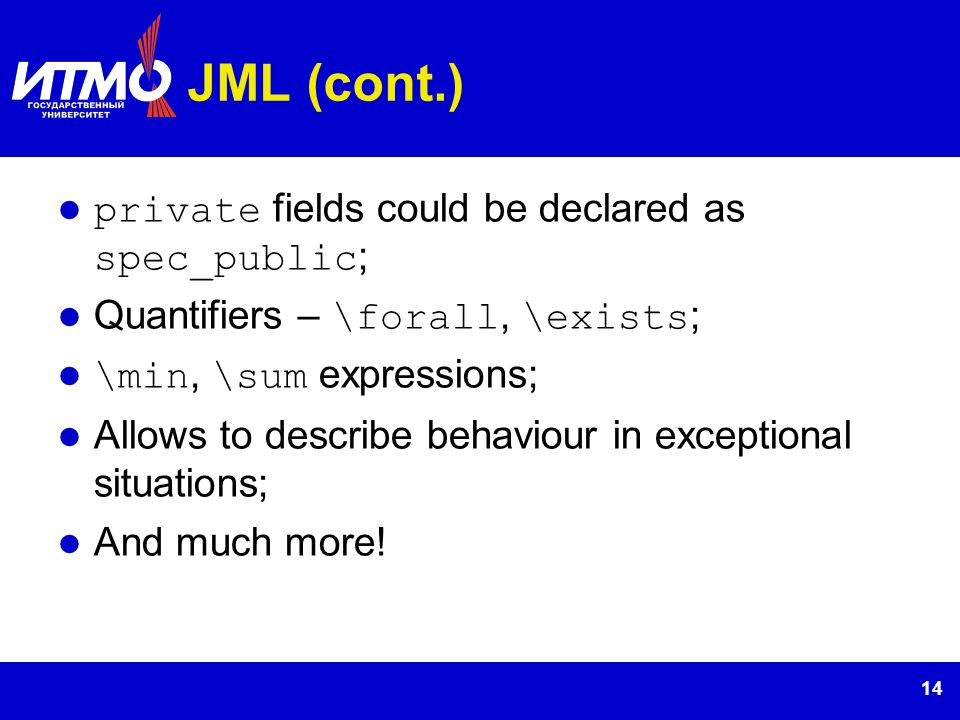 14 JML (cont.) private fields could be declared as spec_public ; Quantifiers – \forall, \exists ; \min, \sum expressions; Allows to describe behaviour