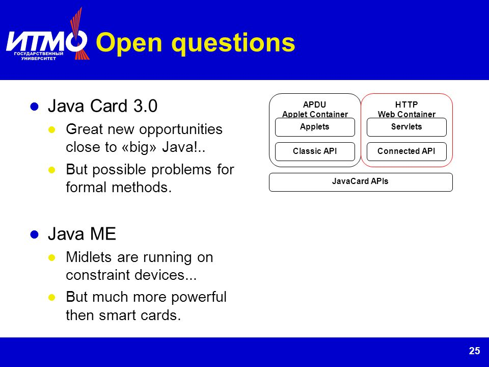 25 Open questions Java Card 3.0 Great new opportunities close to «big» Java!.. But possible problems for formal methods. Java ME Midlets are running o