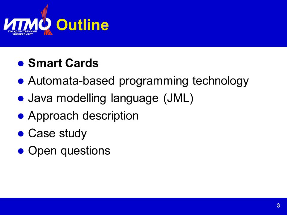 3 Outline Smart Cards Automata-based programming technology Java modelling language (JML) Approach description Case study Open questions