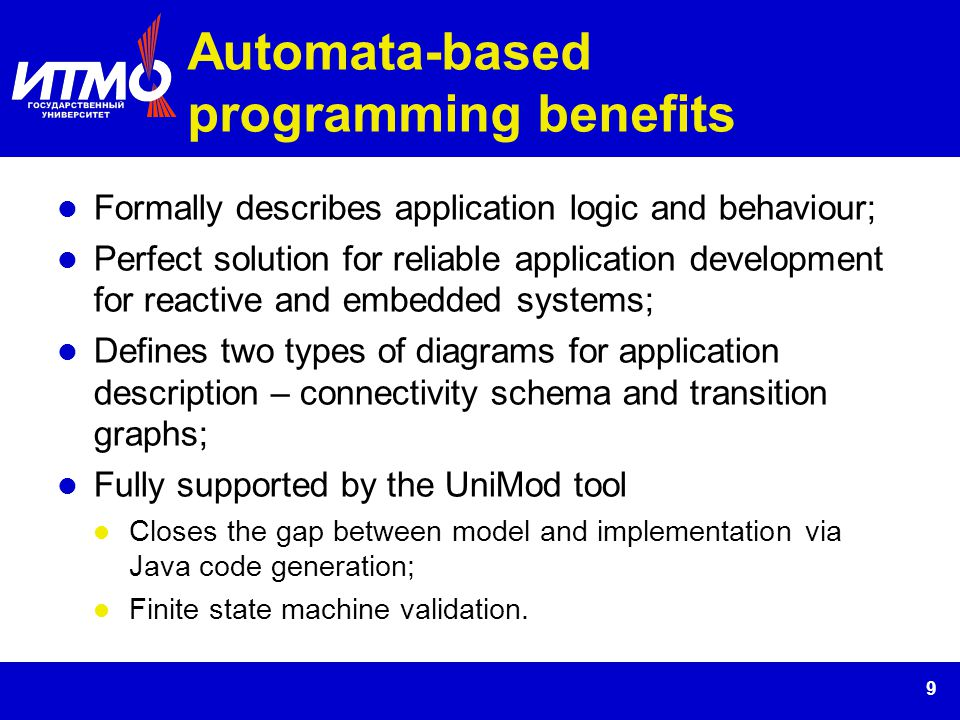 9 Automata-based programming benefits Formally describes application logic and behaviour; Perfect solution for reliable application development for re
