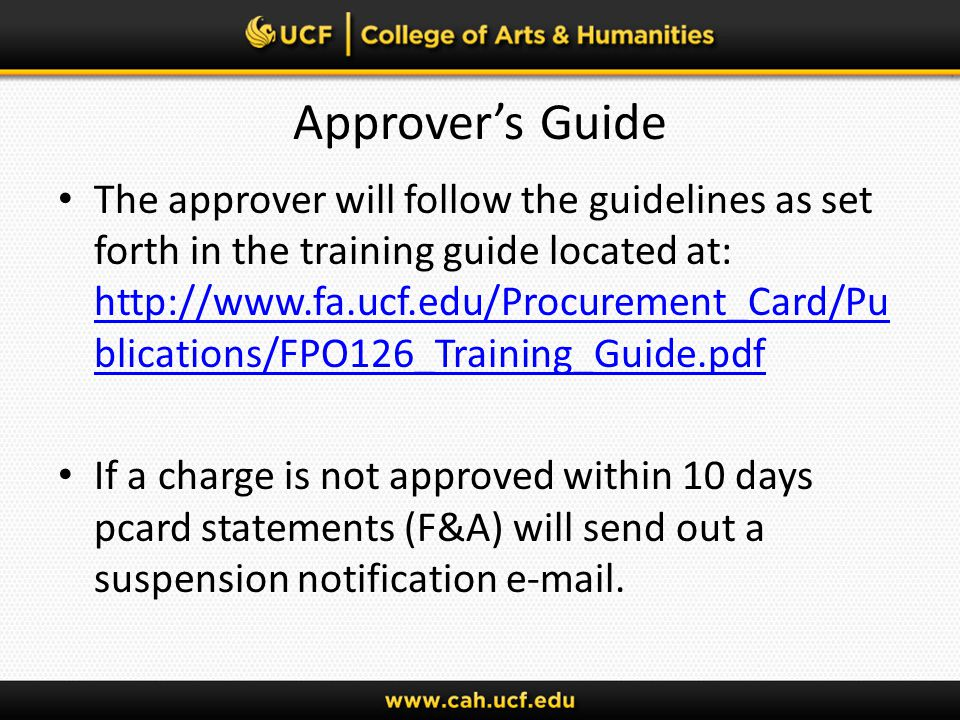 Approvers Guide The approver will follow the guidelines as set forth in the training guide located at: http://www.fa.ucf.edu/Procurement_Card/Pu blications/FPO126_Training_Guide.pdf http://www.fa.ucf.edu/Procurement_Card/Pu blications/FPO126_Training_Guide.pdf If a charge is not approved within 10 days pcard statements (F&A) will send out a suspension notification e-mail.
