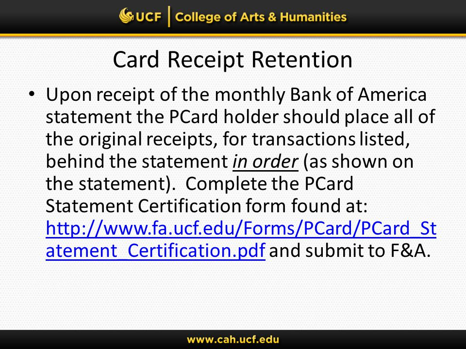 Card Receipt Retention Upon receipt of the monthly Bank of America statement the PCard holder should place all of the original receipts, for transactions listed, behind the statement in order (as shown on the statement).