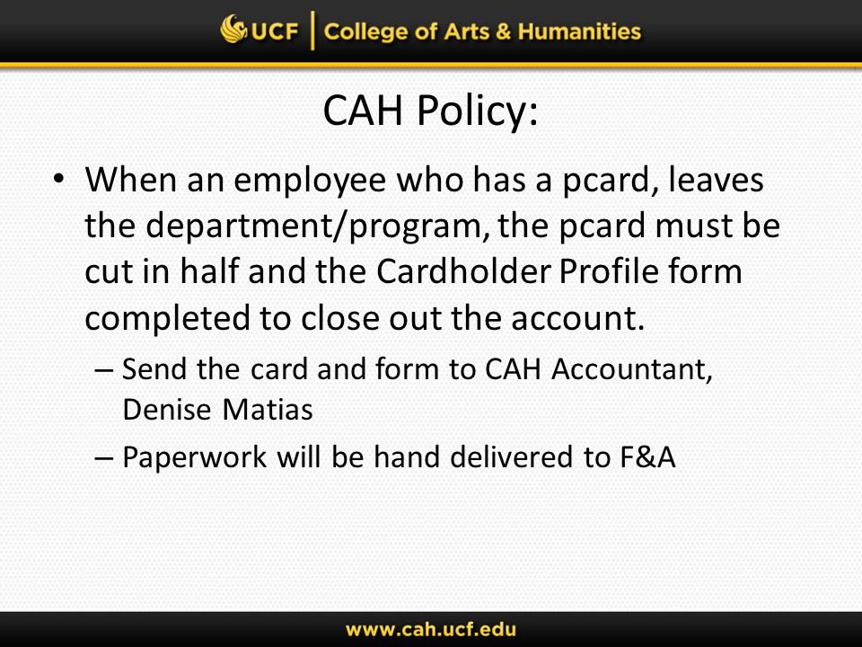 CAH Policy: When an employee who has a pcard, leaves the department/program, the pcard must be cut in half and the Cardholder Profile form completed to close out the account.
