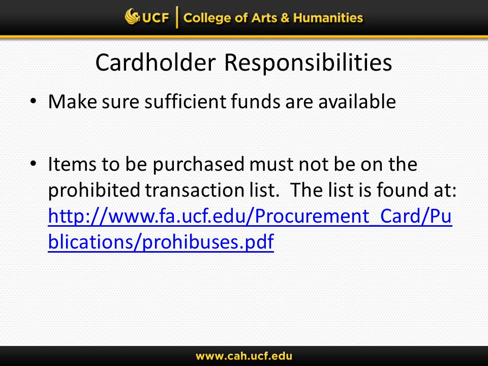 Cardholder Responsibilities Make sure sufficient funds are available Items to be purchased must not be on the prohibited transaction list.