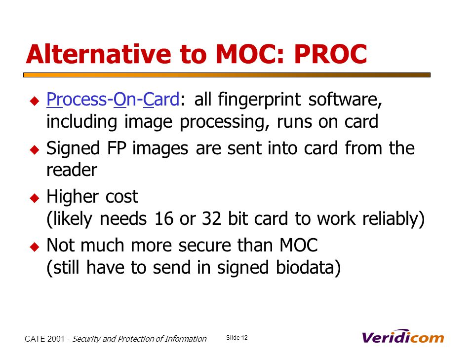 Slide 12 CATE 2001 - Security and Protection of Information Alternative to MOC: PROC Process-On-Card: all fingerprint software, including image processing, runs on card Signed FP images are sent into card from the reader Higher cost (likely needs 16 or 32 bit card to work reliably) Not much more secure than MOC (still have to send in signed biodata)
