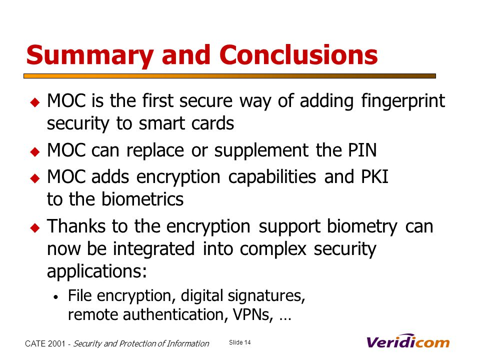 Slide 14 CATE 2001 - Security and Protection of Information Summary and Conclusions MOC is the first secure way of adding fingerprint security to smart cards MOC can replace or supplement the PIN MOC adds encryption capabilities and PKI to the biometrics Thanks to the encryption support biometry can now be integrated into complex security applications: File encryption, digital signatures, remote authentication, VPNs, …