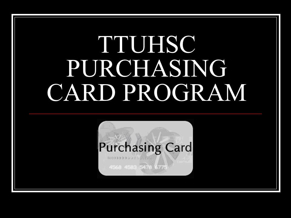 Purchasing Card Application and Training Questionnaire Go to the Purchasing Card site and click on Forms http://www.fiscal.ttuhsc.edu/busserv/pcard/ http://www.fiscal.ttuhsc.edu/busserv/pcard/ Applications Select Purchasing Card Application and Agreement Print and complete the form including all cardholder information, default FOP and Account Manager signature Training Questionnaire: Select Purchasing Card Training Questionnaire Print and complete the quiz with signature on second page Completed forms should be mailed to Payment Services, MS 6283 All forms will be processed by the Program Coordinator If a card is requested it will be available in about two weeks