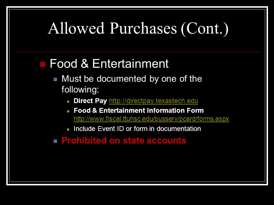 Allowed Purchases (Cont.) Food & Entertainment Must be documented by one of the following: Direct Pay http://directpay.texastech.eduhttp://directpay.texastech.edu Food & Entertainment Information Form http://www.fiscal.ttuhsc.edu/busserv/pcard/forms.aspx http://www.fiscal.ttuhsc.edu/busserv/pcard/forms.aspx Include Event ID or form in documentation Prohibited on state accounts