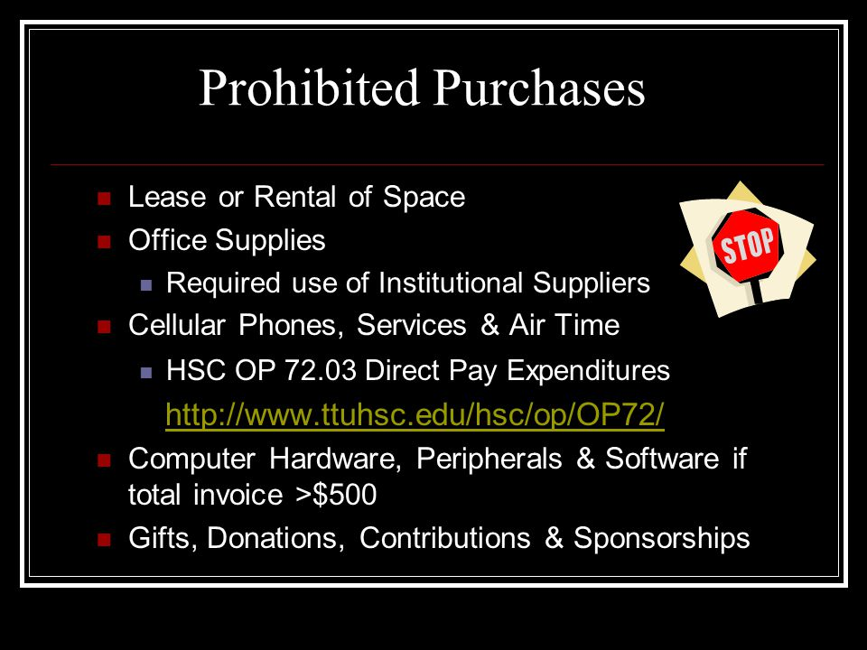 Prohibited Purchases Lease or Rental of Space Office Supplies Required use of Institutional Suppliers Cellular Phones, Services & Air Time HSC OP 72.03 Direct Pay Expenditures http://www.ttuhsc.edu/hsc/op/OP72/ Computer Hardware, Peripherals & Software if total invoice >$500 Gifts, Donations, Contributions & Sponsorships