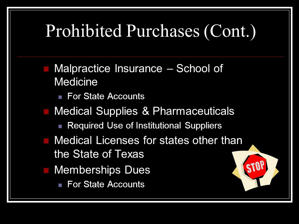 Prohibited Purchases (Cont.) Malpractice Insurance – School of Medicine For State Accounts Medical Supplies & Pharmaceuticals Required Use of Institutional Suppliers Medical Licenses for states other than the State of Texas Memberships Dues For State Accounts