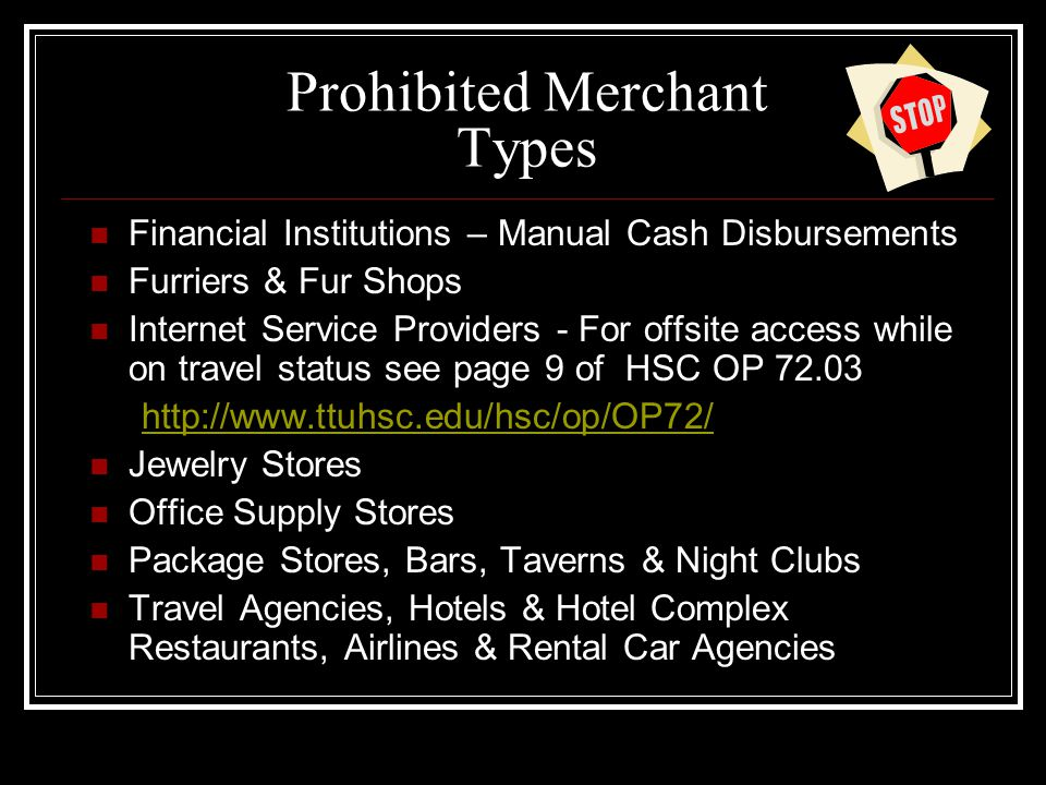 Prohibited Merchant Types Financial Institutions – Manual Cash Disbursements Furriers & Fur Shops Internet Service Providers - For offsite access while on travel status see page 9 of HSC OP 72.03 http://www.ttuhsc.edu/hsc/op/OP72/ Jewelry Stores Office Supply Stores Package Stores, Bars, Taverns & Night Clubs Travel Agencies, Hotels & Hotel Complex Restaurants, Airlines & Rental Car Agencies