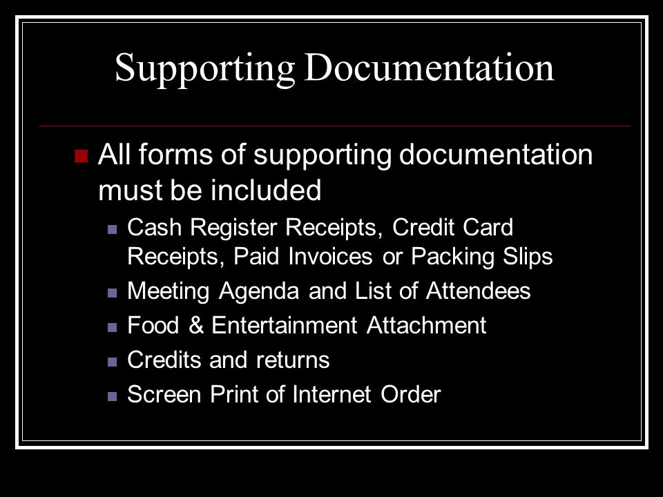 Supporting Documentation All forms of supporting documentation must be included Cash Register Receipts, Credit Card Receipts, Paid Invoices or Packing Slips Meeting Agenda and List of Attendees Food & Entertainment Attachment Credits and returns Screen Print of Internet Order