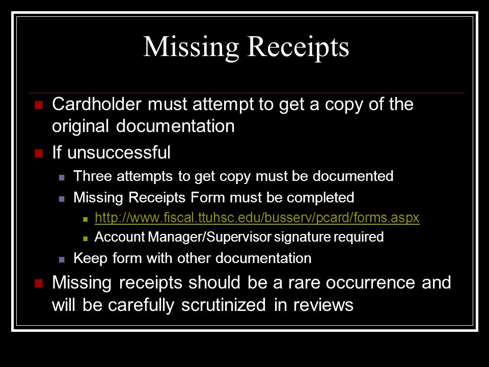 Missing Receipts Cardholder must attempt to get a copy of the original documentation If unsuccessful Three attempts to get copy must be documented Missing Receipts Form must be completed http://www.fiscal.ttuhsc.edu/busserv/pcard/forms.aspx Account Manager/Supervisor signature required Keep form with other documentation Missing receipts should be a rare occurrence and will be carefully scrutinized in reviews