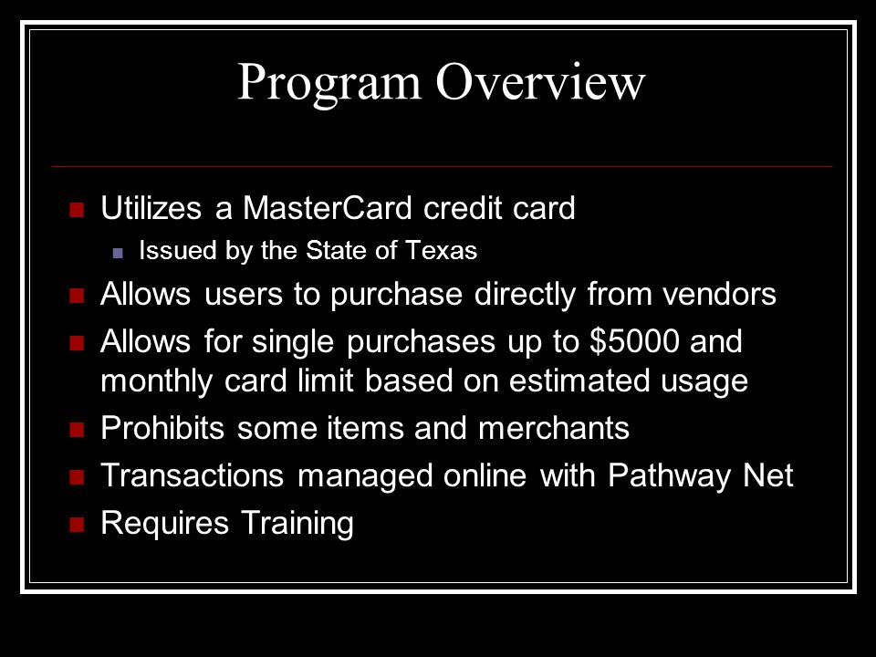 Program Overview Utilizes a MasterCard credit card Issued by the State of Texas Allows users to purchase directly from vendors Allows for single purchases up to $5000 and monthly card limit based on estimated usage Prohibits some items and merchants Transactions managed online with Pathway Net Requires Training