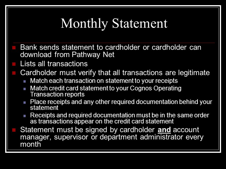 Monthly Statement Bank sends statement to cardholder or cardholder can download from Pathway Net Lists all transactions Cardholder must verify that all transactions are legitimate Match each transaction on statement to your receipts Match credit card statement to your Cognos Operating Transaction reports Place receipts and any other required documentation behind your statement Receipts and required documentation must be in the same order as transactions appear on the credit card statement Statement must be signed by cardholder and account manager, supervisor or department administrator every month