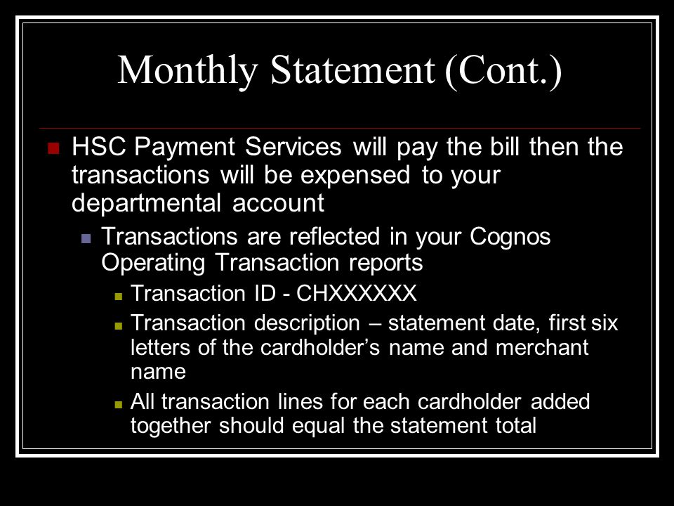 Monthly Statement (Cont.) HSC Payment Services will pay the bill then the transactions will be expensed to your departmental account Transactions are reflected in your Cognos Operating Transaction reports Transaction ID - CHXXXXXX Transaction description – statement date, first six letters of the cardholders name and merchant name All transaction lines for each cardholder added together should equal the statement total
