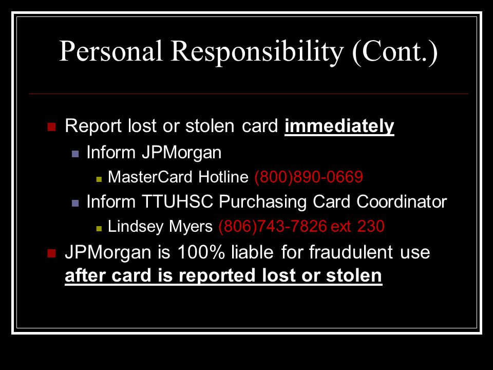Terminated Employees Account Manager has the obligation to reclaim the card from the terminated employee Fraudulent charges incurred between employee termination date and card cancellation date do not have liability coverage Call Purchasing Card Coordinator within two days: Lindsey Myers (806)743-7826, ext 230 or email at lindsey.myers@ttuhsc.edulindsey.myers@ttuhsc.edu Card must be returned with the transaction documentation since the last review date to the Purchasing Card Coordinator