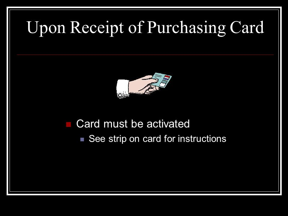 Upon Receipt of Purchasing Card Card must be activated See strip on card for instructions
