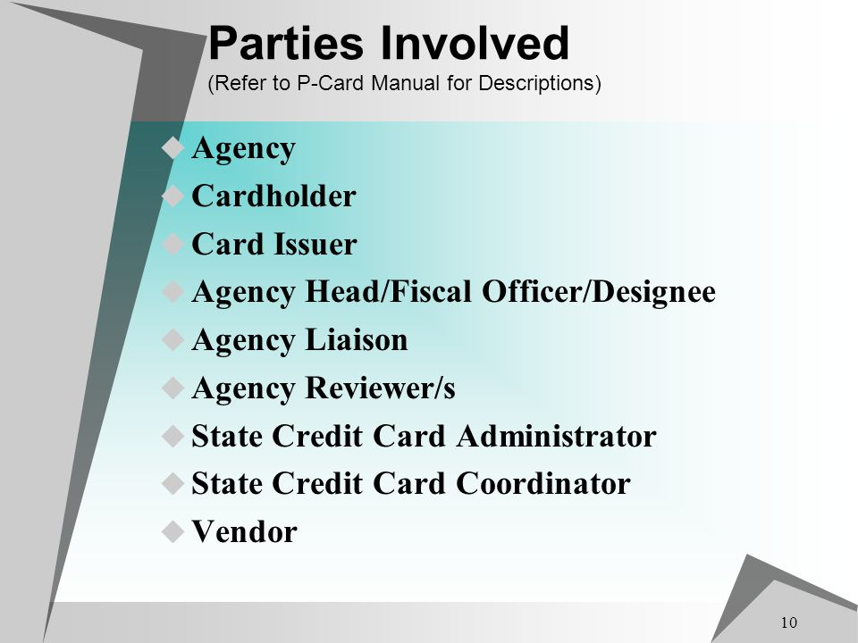 10 Parties Involved (Refer to P-Card Manual for Descriptions) Agency Cardholder Card Issuer Agency Head/Fiscal Officer/Designee Agency Liaison Agency Reviewer/s State Credit Card Administrator State Credit Card Coordinator Vendor