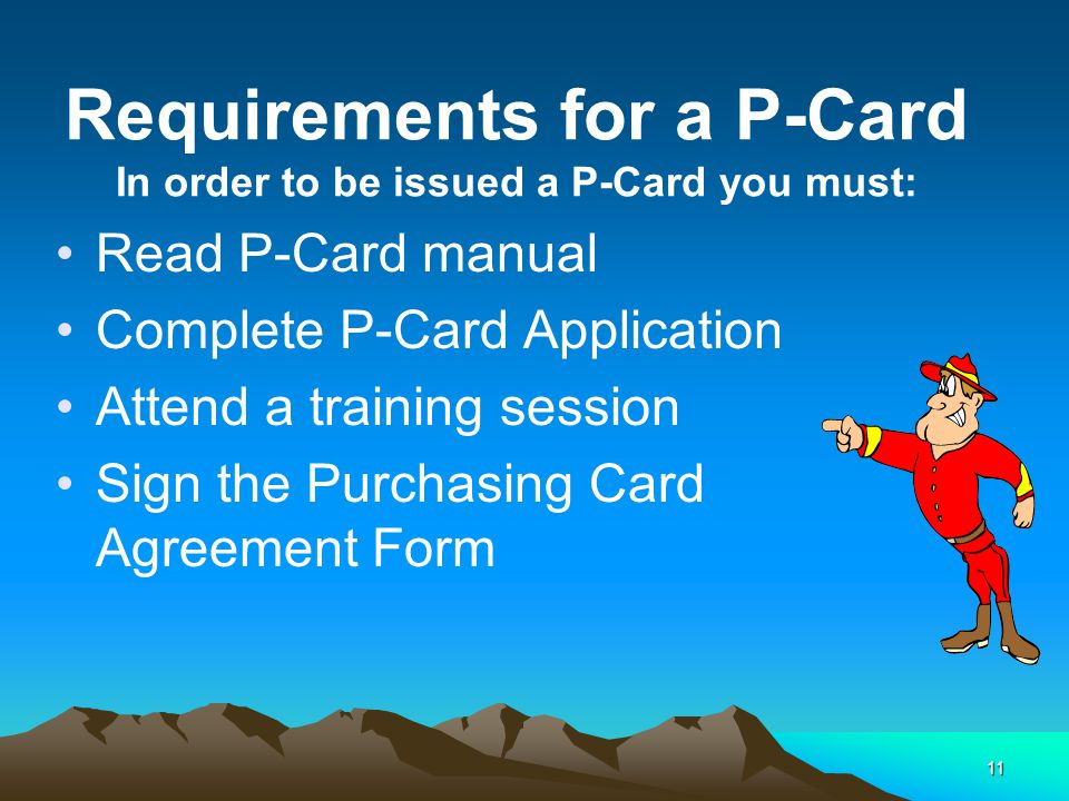 11 Requirements for a P-Card In order to be issued a P-Card you must: Read P-Card manual Complete P-Card Application Attend a training session Sign the Purchasing Card Agreement Form