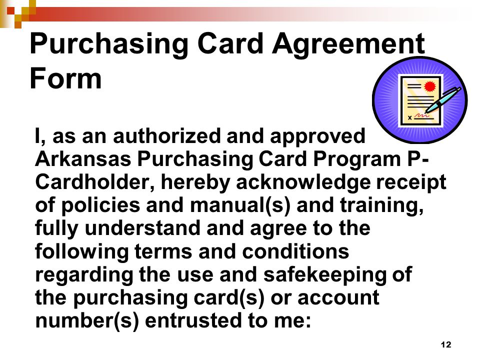 12 Purchasing Card Agreement Form I, as an authorized and approved Arkansas Purchasing Card Program P- Cardholder, hereby acknowledge receipt of policies and manual(s) and training, fully understand and agree to the following terms and conditions regarding the use and safekeeping of the purchasing card(s) or account number(s) entrusted to me:
