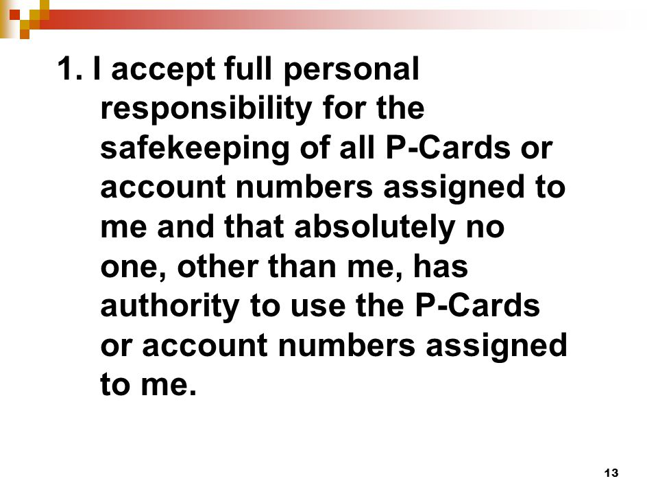 13 1. I accept full personal responsibility for the safekeeping of all P-Cards or account numbers assigned to me and that absolutely no one, other tha