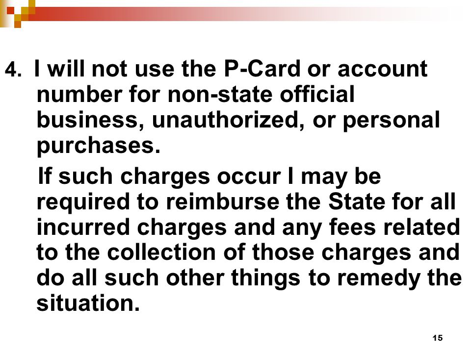15 4. I will not use the P-Card or account number for non-state official business, unauthorized, or personal purchases. If such charges occur I may be