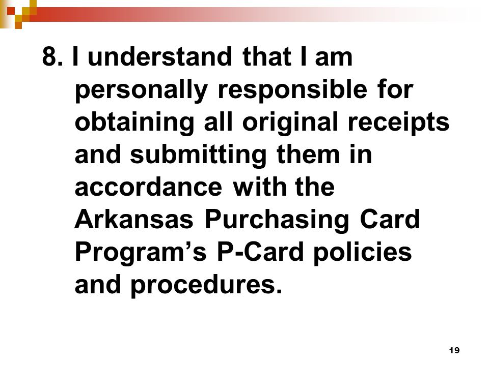 19 8. I understand that I am personally responsible for obtaining all original receipts and submitting them in accordance with the Arkansas Purchasing