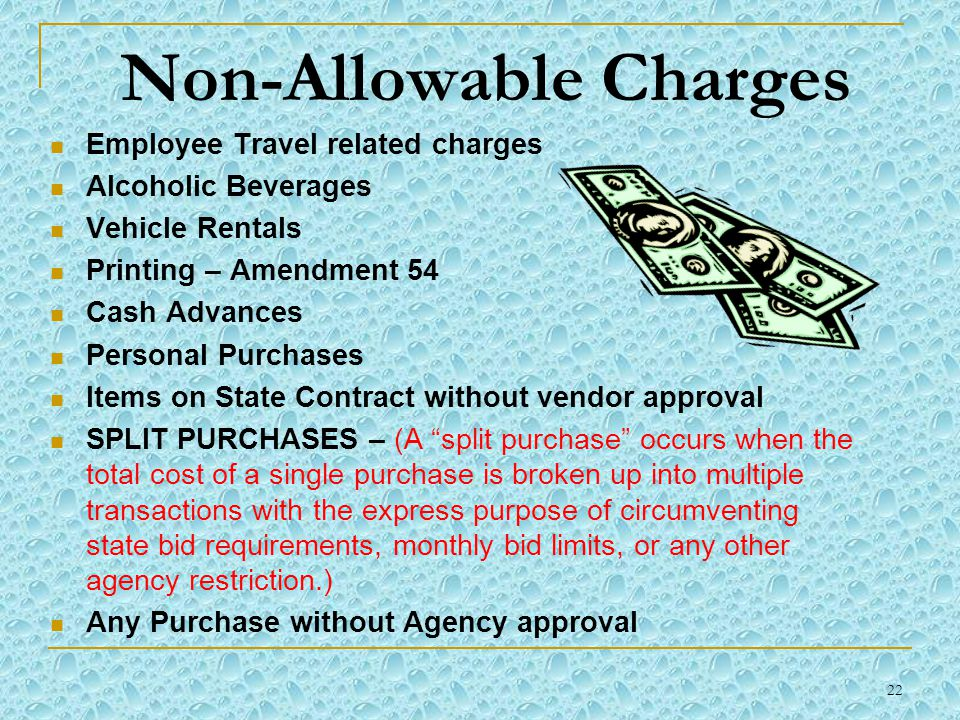 22 Non-Allowable Charges Employee Travel related charges Alcoholic Beverages Vehicle Rentals Printing – Amendment 54 Cash Advances Personal Purchases Items on State Contract without vendor approval SPLIT PURCHASES – (A split purchase occurs when the total cost of a single purchase is broken up into multiple transactions with the express purpose of circumventing state bid requirements, monthly bid limits, or any other agency restriction.) Any Purchase without Agency approval