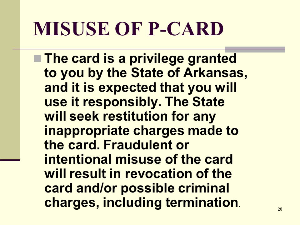 28 MISUSE OF P-CARD The card is a privilege granted to you by the State of Arkansas, and it is expected that you will use it responsibly.