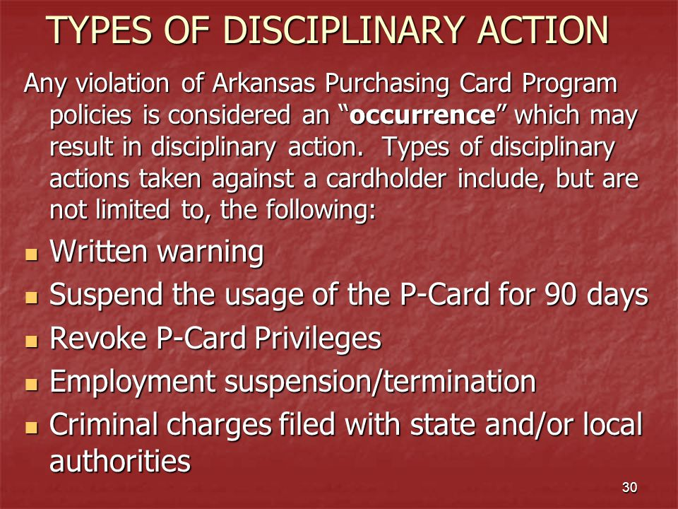 30 TYPES OF DISCIPLINARY ACTION Any violation of Arkansas Purchasing Card Program policies is considered an occurrence which may result in disciplinary action.