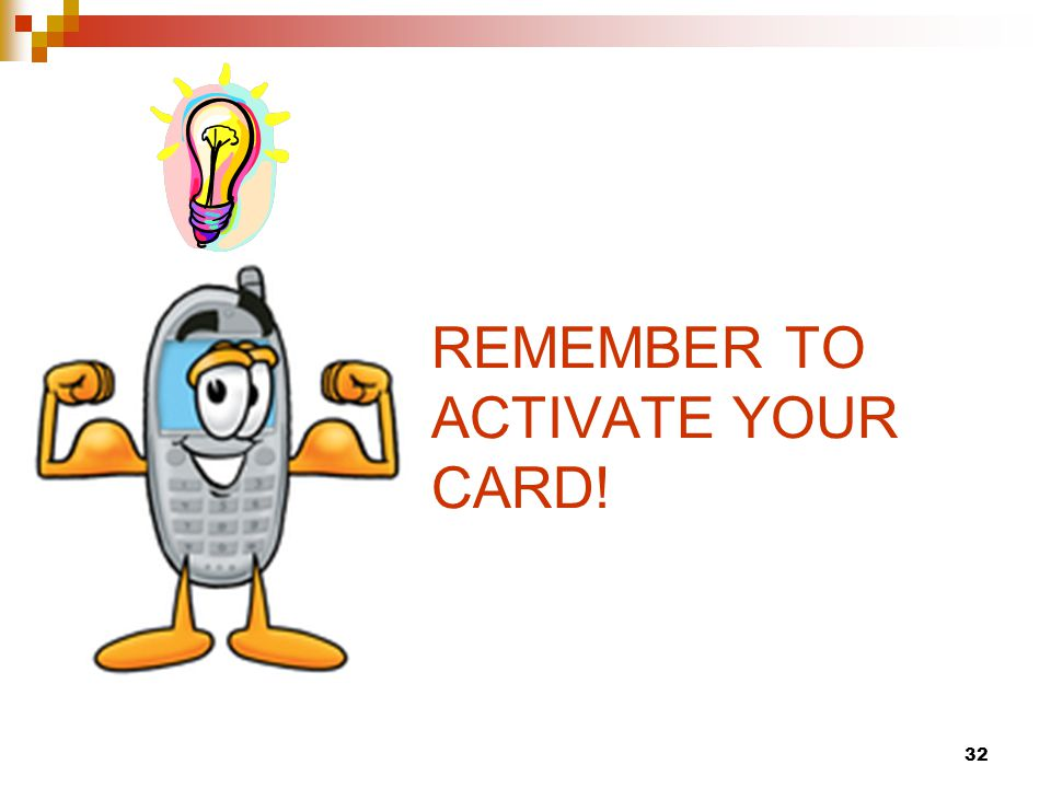 32 REMEMBER TO ACTIVATE YOUR CARD!