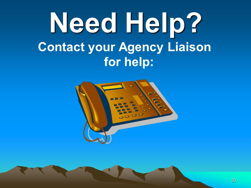33 Need Help Contact your Agency Liaison for help: