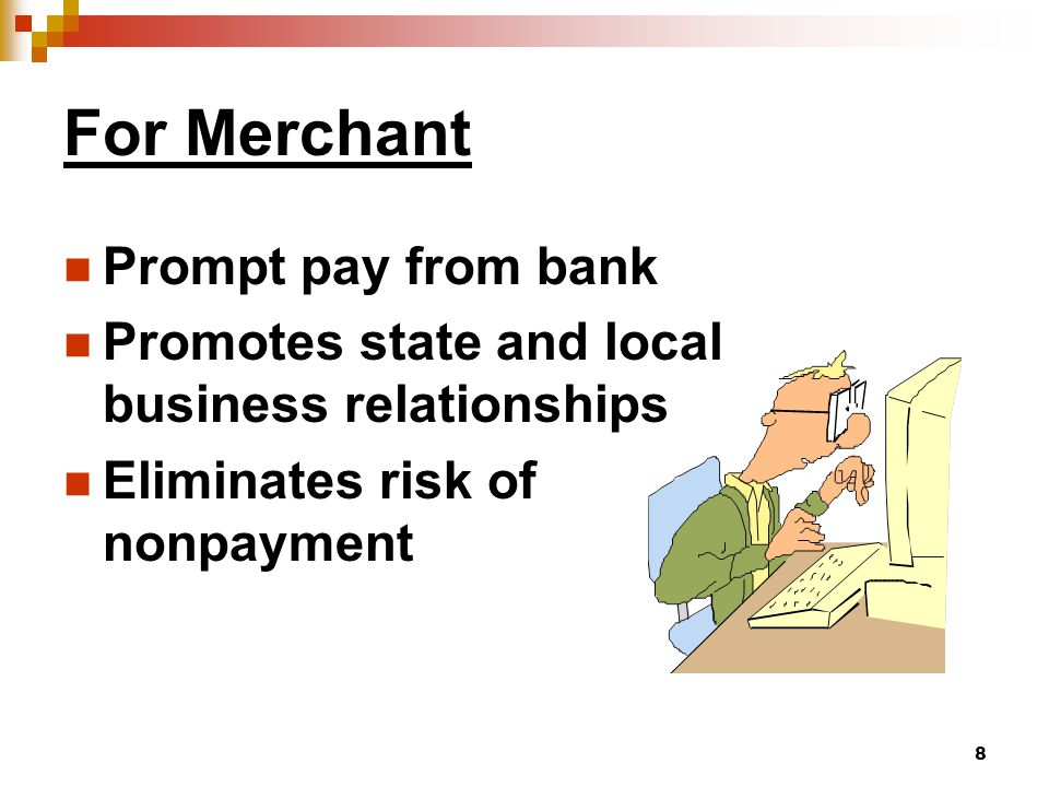 8 For Merchant Prompt pay from bank Promotes state and local business relationships Eliminates risk of nonpayment