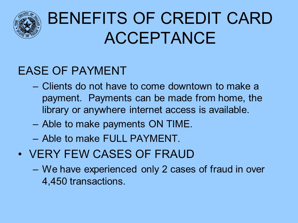 BENEFITS OF CREDIT CARD ACCEPTANCE EASE OF PAYMENT –Clients do not have to come downtown to make a payment. Payments can be made from home, the librar