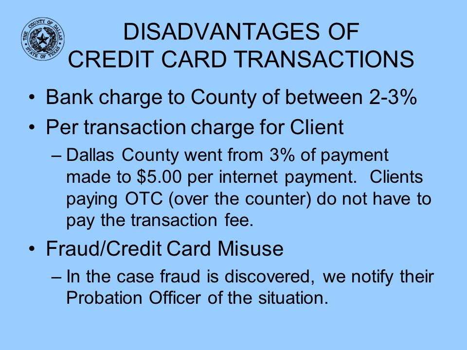 DISADVANTAGES OF CREDIT CARD TRANSACTIONS Bank charge to County of between 2-3% Per transaction charge for Client –Dallas County went from 3% of payme