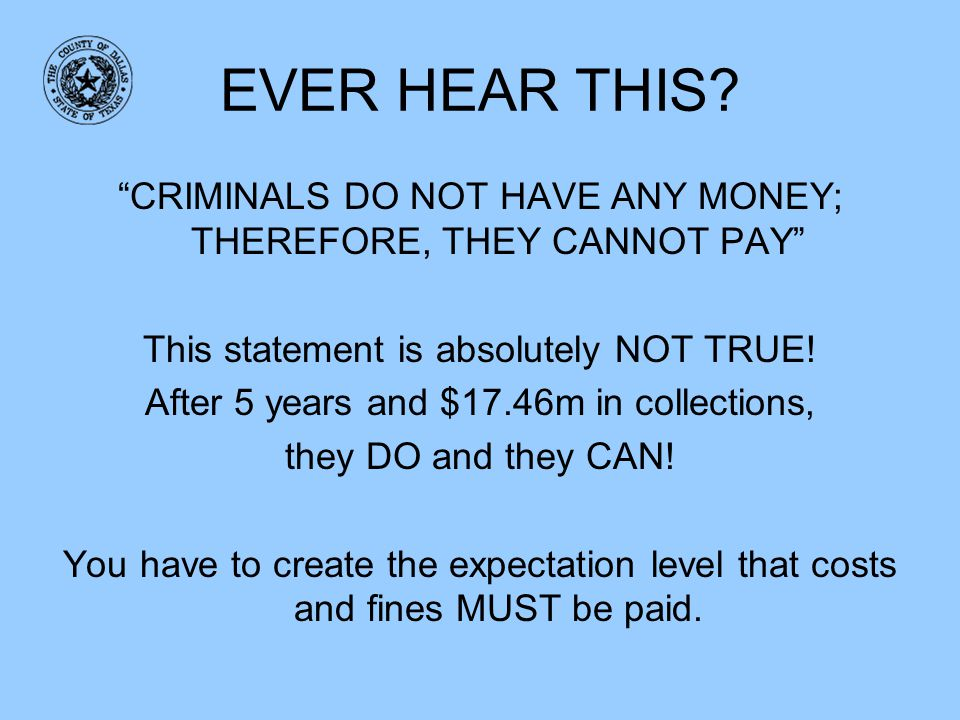EVER HEAR THIS? CRIMINALS DO NOT HAVE ANY MONEY; THEREFORE, THEY CANNOT PAY This statement is absolutely NOT TRUE! After 5 years and $17.46m in collec