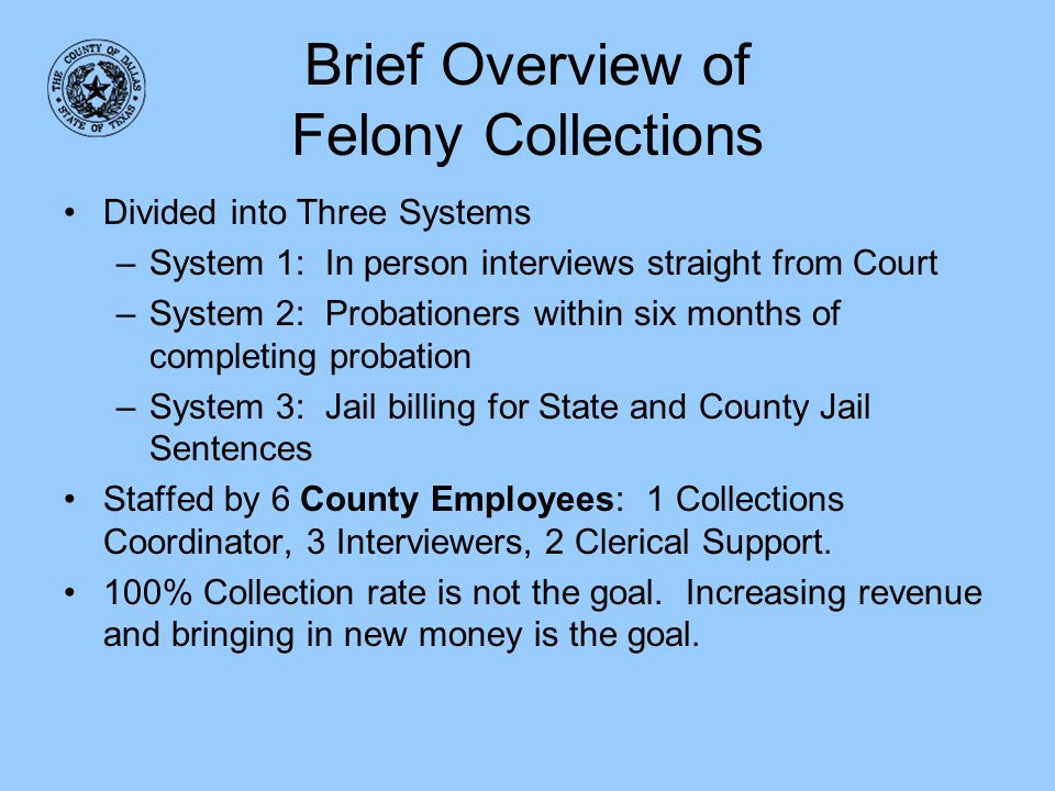 Brief Overview of Felony Collections Divided into Three Systems –System 1: In person interviews straight from Court –System 2: Probationers within six