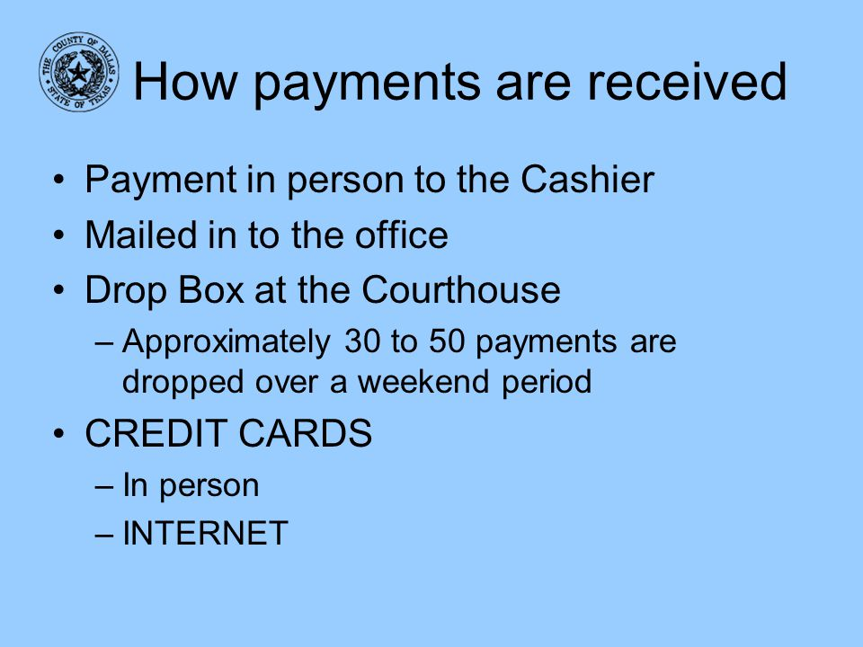 How payments are received Payment in person to the Cashier Mailed in to the office Drop Box at the Courthouse –Approximately 30 to 50 payments are dro